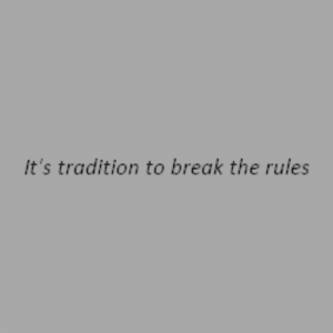 Tradition: It's tradition to break the rules