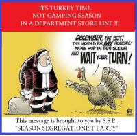 "FWD: AND STAY OUT, FAT BOY: ITS TURKEY TIME.  NOT CAMPING SEASON  IN A DEPARTMENT STORE LINE  DECEMBER FAT BOY!  THIS MONTH BRR MY HOLIDAY  NOW HOP IN THAT SLEIGH  AND  TOUR  This message is brought to you by S.S.P  ""SEASON SEGREGATIONIST PARTY"" FWD: AND STAY OUT, FAT BOY"