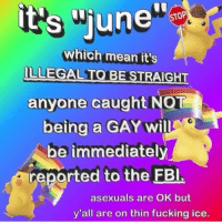 "Fbi, Fucking, and Memes: it's ""une  which mean it's  anyone caught NOT  being a GAY will  be immediately  reported to the FBI.  asexuals are OK but  y'all are on thin fucking ice. important"