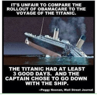 Memes, Streets, and Titanic: IT'S UNFAIR TO COMPARE THE  ROLLOUT OF OBAMA CARE TO THE  VOYAGE OF THE TITANIC.  THE TITANIC HAD AT LEAST  3 GOOD DAYS. AND THE  CAPTAIN CHOSE TO GO DOWN  WITH THE SHIP.  -Peggy Noonan, Wall Street Journal