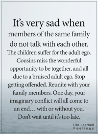 Children, Family, and Life: It's very sad when  embers of the same family  do not talk with each other.  The children suffer for the adult ego.  Cousins miss the wonderful  opportunity to be together, and all  due to a bruised adult ego. Stop  getting offended. Reunite with your  family members. One day, your  imaginary conflict will all come to  an end... with or without you.  Don't wait until it's too late.  Life Learned  Feelings <3