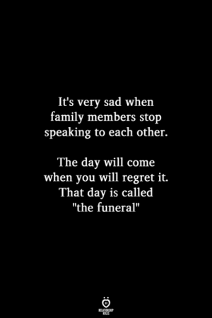 "Family, Regret, and Sad: It's very sad when  family members stojp  speaking to each other.  The day will come  when you will regret it.  That day is called  ""the funeral"""