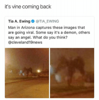 Bring it back.: it's vine coming back  Tia A. Ewing @TIA EWING  Man in Arizona captures these images that  are going viral. Some say it's a demon, others  say an angel. What do you think?  @cleveland19news Bring it back.