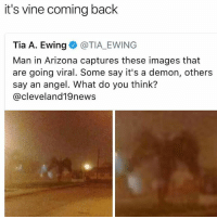 Follow @sonny5ideup for the best memes: it's vine coming back  Tia A. Ewing @TIA EWING  Man in Arizona captures these images that  are going viral. Some say it's a demon, others  say an angel. What do you think?  @cleveland19news Follow @sonny5ideup for the best memes
