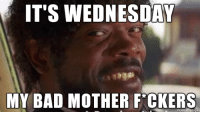 It's that time again!: IT'S WEDNESDAY  MY BAD MOTHER FCKERS It's that time again!