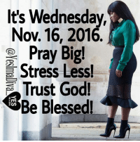 Church, Computers, and Memes: It's Wednesday,  Nov 16, 2016  Pray Big!  Stress Less!  Trust God!  Be Blessed! LISTEN TO CHURCH SERMONS ONLINE 24 HOURS A DAY, 7 DAYS A WEEK  From your COMPUTER or LAPTOP ONLY, you can now listen to over 500 sermons 24 hours a day, 7 days a week, 365 days a year. You will be encouraged, motivated, inspired and get a closer relationship with God. Anytime you need that extra push, you can always come here to get it. Again, from your computer or laptop ONLY, please go to: http://www.ListenToChurchSermonsOnline.com/