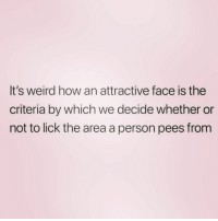 After a few drinks I start looking like an 8+ ( @yourfavoriteexgf ): It's weird how an attractive face is the  criteria by which we decide whether or  not to lick the area a person pees from After a few drinks I start looking like an 8+ ( @yourfavoriteexgf )