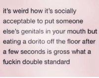 Fucking, Weird, and Girl Memes: it's weird how it's socially  acceptable to put someone  else's genitals in your mouth but  eating a dorito off the floor after  a few seconds is gross what a  fuckin double standard Fucking double standards