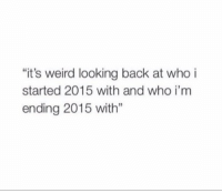 """Weird, Relatable, and Back: """"it's weird looking back at who i  started 2015 with and who i'm  ending 2015 with"""" Agreed"""