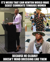 Cam Newton, Football, and Memes: IT'S WEIRD THAT CAM NEWTON WOULD MAKE  SEXIST COMMENTS TOWARDS WOMEN  @NFL _MEMES  Bank of Am  Stadiu  Stadium  nkof  BECAUSE HE CLEARLY  DOESN'T MIND DRESSING LIKE THEM The craziest thing about this whole situation is that he didn't dive for that football in the Super Bowl
