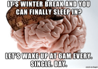 Winter, Brain, and Sleep: IT'S WINTER BREAKAND YOU  CAN FINALLY SLEEP  IN?  8IBHSETPADOA  LET'S WAKE UP AT GAMIEVERY  0 I hate you, brain.