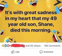 great: It's with great sadness  in my heart that my 49  year old son, Shane,  died this morning.  0  and 62 others  185 Comments  Like  Comment