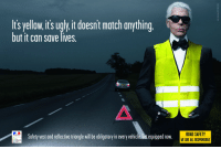 Politics, Ugly, and Match: Its yellow, it's ugly it doesnt match anything  but it can save lives.  Safety vest and reflective triangle willbe obligatory in every vehicle. Get equipped now.  ROAD SAFETY  WE ARE ALL RESPONSIBLE