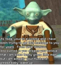 Yoda: its Yoda your in a comma and i have  been trying to get this message to you  for vears.. From what doctors  discovered in you dreams you believe  that i am some funny green little man  but i am actually your husband  please baby, wake up