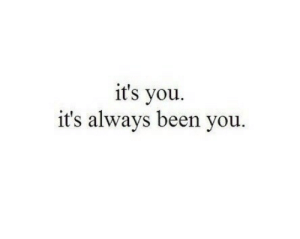 Been, You, and Always: it's you.  it's always been you.