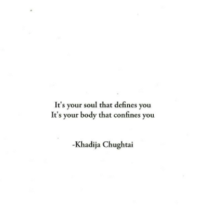 Soul, Defines, and You: It's your soul that defines you  It's your body that confines you  -Khadija Chughtai