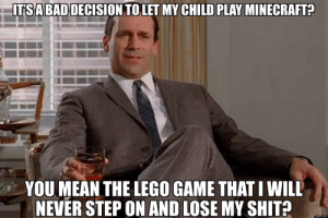 Lego, Shit, and Game: ITSABADDECISION TO LET MY CHILD PLAY MINECRAFTE  YOU MEAN THE LEGO GAME THAT I WILL  NEVER STEP ON AND LOSE MY SHIT?  upioxx com Yep