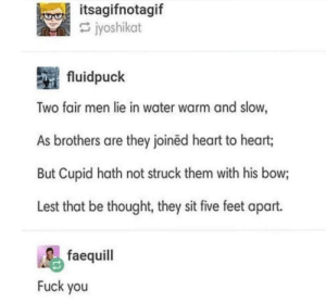 Fuck You, Cupid, and Fuck: itsagifnotagif  jyoshikat  fluidpuck  Two fair men lie in water warm and slow,  As brothers are they joined heart to heart;  But Cupid hath not struck them with his bow;  Lest that be thought, they sit five feet apart.  faequill  Fuck you TWO MEN....