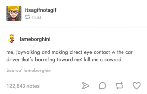 Eye, Car, and River: itsagifnotagif  trust  SIF  lameborghini  me, jaywalking and making direct eye contact w the car  river that's barreling toward me: kill me u coward  Source: lameborghini  122,843 notes Do it