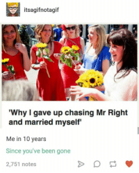 "Humans of Tumblr, Been, and Gone: itsagifnotagif  Why I gave up chasing Mr Right  and married myself""  Me in 10 years  Since you've been gone  2,751 notes  1"
