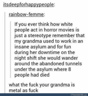 Grandma, Movies, and White People: itsdeepforhappypeople;  rainbow-femme:  If you ever think how white  people act in horror movies is  just a stereotype remember that  my grandma used to work in an  insane asylum and for fun  during her downtime on the  night shift she would wander  around the abandoned tunnels  under the asylum where 8  people had died  what the fuck your grandma is  metal as fuck  STRANNGEPEAVER.com Damn grandma