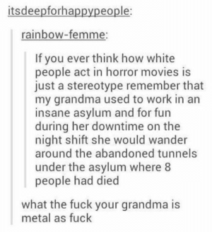 """Grandma, Movies, and White People: itsdeepforhappypeople  rainbow-femme;  If you ever think how white  people act in horror movies is  just a stereotype remember that  my grandma used to work in an  insane asylum and for fun  during her downtime on the  night shift she would wander  around the abandoned tunnels  under the asylum where 8  people had died  what the fuck your grandma is  metal as fuck """"Let's split up,"""" said no horror movie survivor ever."""