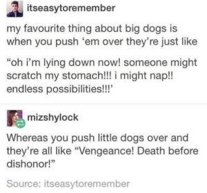"GIANT CUDDLES Or small aggression via /r/wholesomememes http://bit.ly/2XNL2zO: itseasytoremember  my favourite thing about big dogs is  when you push 'em over they're just like  ""oh i'm lying down now! someone might  scratch my stomach!! i might nap!!  endless possibilities!!'  mizshylock  Whereas you push little dogs over and  they're all like ""Vengeance! Death before  dishonor!""  Source: itseasytoremember GIANT CUDDLES Or small aggression via /r/wholesomememes http://bit.ly/2XNL2zO"