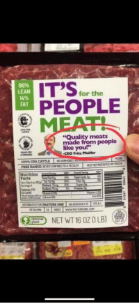 "Facts, Lean, and Fat: IT'Sfor the  PEOPLE  86%  LEAN  FAT  ""Quality meats  made from people  like you""  CEO Fritz Pfeiffer  Nutrition  Facts  PASTURE ONE  45 KENTOY  ED  NET WT 16 OZ (1 LB) It's for the people meat!"