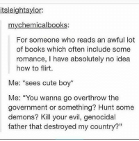 """Flirting Me: itsleightaylor:  mychemicalbooks:  For someone who reads an awful lot  of books which often include some  romance, I have absolutely no idea  how to flirt.  Me  sees cute boy  Me: """"You wanna go overthrow the  government or something? Hunt some  demons? Kill your evil, genocidal  father that destroyed my country?"""""""
