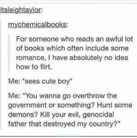 """Flirting Me: itsleightaylor  mychemicalbooks:  For someone who reads an awful lot  of books which often include some  romance, I have absolutely no idea  how to flirt.  Me: *sees cute boy*  Me: """"You wanna go overthrow the  government or something? Hunt some  demons? Kill your evil, genocidal  father that destroyed my country?"""""""