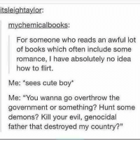 """Flirting Me: itsleightaylor  mychemicalbooks:  For someone who reads an awful lot  of books which often include some  romance, I have absolutely no idea  how to flirt.  Me: """"sees cute boy*  Me: """"You wanna go overthrow the  government or something? Hunt some  demons? Kill your evil, genocidal  father that destroyed my country?"""""""