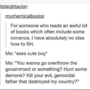 """Books, Cute, and How To: itsleightaylor:  mychemicalbooks:  For someone who reads an awful lot  of books which often include some  romance, I have absolutely no idea  how to flirt.  Me: """"sees cute boy  Me: """"You wanna go overthrow the  government or something? Hunt some  demons? Kill your evil, genocidal  father that destroyed my country?"""" Flirting."""