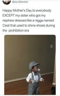 <p>Kid still lookin fly tho (via /r/BlackPeopleTwitter)</p>: @itsLilDemiHo  Happy Mother's Day to everybody  EXCEPT my sister who got my  nephew dressed like a nigga named  Cesil that used to shine shoes during  the prohibition era <p>Kid still lookin fly tho (via /r/BlackPeopleTwitter)</p>