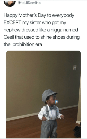Kid still lookin fly tho: @itsLilDemiHo  Happy Mother's Day to everybody  EXCEPT my sister who got my  nephew dressed like a nigga named  Cesil that used to shine shoes during  the prohibition era Kid still lookin fly tho