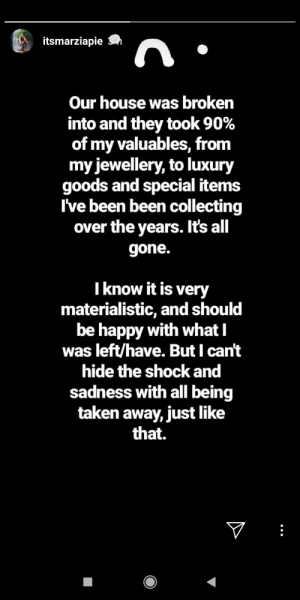 María postes this in her story in Instagram (for all of you non-instagram users). Sad that happened: itsmarziapie  Our house was broken  into and they took 90%  of my valuables, from  my jewellery, to luxury  goods and special items  I've been been collecting  over the years. It's all  gone.  Tknow it is very  materialistic, and should  be happy with whatI  was left/have. But I can't  hide the shock and  sadness with all being  taken away, just like  that.  V María postes this in her story in Instagram (for all of you non-instagram users). Sad that happened
