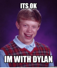 dylan: ITSOK  WITH DYLAN  IM memes-COM