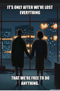 The Fight Club ending scene still boggles my mind... http://9gag.com/gag/aXE7eoV?ref=fbp: ITSONLY AFTER WE VE LOST  EVERYTHING  THAT WERE FREE TO DO  ANYTHING.  MEMEFULCOM The Fight Club ending scene still boggles my mind... http://9gag.com/gag/aXE7eoV?ref=fbp
