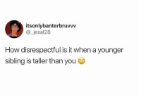 lol: itsonlybanterbruvvv  @jesal28  How disrespectful is it when a younger  sibling is taller than you lol