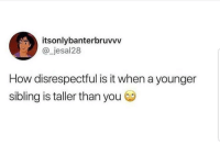Latinos, Memes, and Mexican: itsonlybanterbruvvv  @_jesal28  How disrespectful is it when a younger  sibling is taller than you Lmaoo 🙄🙄🙄😂 🔥 Follow Us 👉 @latinoswithattitude 🔥 latinosbelike latinasbelike latinoproblems mexicansbelike mexican mexicanproblems hispanicsbelike hispanic hispanicproblems latina latinas latino latinos hispanicsbelike