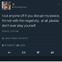Dont Ever Play Yourself: @itsrealquotez  l cut anyone off if you disrupt my peace,  I'm not with the negativity.. at all, please  don't ever play yourself.  6/16/17, 3:12 AM  III VIEW TWEET ACTIVITY  9 RETWEETS  21  LIKES
