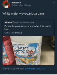 Blackpeopletwitter, Shit, and Waves: ItsReece  @ReeceDontTweet  White water waves, nigga damn  ASHANTI @clifftothemound  Please help me understand what this tastes  like.  Show this thread  Made With Natural Fruit Juices  echo con Jugo de Frutas Naturales  AWAIIAN  UNCHR  60  ER  60  (3.78L)  5/4/18, 8:22 PM from Belvedere Park, GA <p>Fuck man, read the damn shit (via /r/BlackPeopleTwitter)</p>
