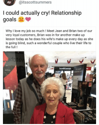 Goals, Life, and Love: @itsscottsummers  I could actually cry! Relationship  goals  Why I love my job so much ! Meet Jean and Brian two of our  very loyal customers, Brian was in for another make up  lesson today as he does his wife's make up every day as she  is going blind, such a wonderful couple who live their life to  the full !  CI 😢 @HandpickedHighlights coming through with the awesome news once again 👌