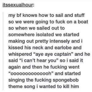 "Fucking, Singing, and SpongeBob: itssexualhour:  my bf knows how to sail and stuff  so we were going to fuck on a boat  so when we sailed out to  somewhere isolated we started  making out pretty intensely and i  kissed his neck and earlobe and  whispered ""aye aye captain"" and he  said ""i can't hear you"" so i said it  again and then he fucking went  ""oooooooooooooh"" and started  singing the fucking spongebob  theme song i wanted to kill him  it: Ohhhhhhh"