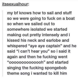 "Fucking, Singing, and SpongeBob: itssexualhour:  my bf knows how to sail and stuff  so we were going to fuck on a boat  so when we sailed out to  somewhere isolated we started  making out pretty intensely and i  kissed his neck and earlobe and  whispered ""aye aye captain"" and he  said ""i can't hear you"" so i said it  again and then he fucking went  ""oooooooooooooh"" and started  singing the fucking spongebob  theme song i wanted to kill him Ooooooohhhh"