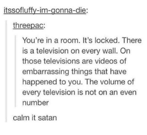 Such fertile ground for the seeds of torment: itssofluffy-im-gonna-die:  threepac:  You're in a room. It's locked. There  is a television on every wall. On  those televisions are videos of  embarrassing things that have  happened to you. The volume of  every television is not on an even  number  calm it satan Such fertile ground for the seeds of torment