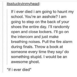 """Finals, Fire, and School: itsstuckyinmyhead:  If i ever died i am going to haunt my  school. You're an asshole? I am  going to step on the back of your  shoes the entire day. I'll randomly  open and close lockers. I'll go on  the intercom and just make  breathing noises. Pull the fire alarm  during finals. Throw a book at  someone every time they say/ do  something stupid. I would be an  awesome ghost.  """"If i ever died"""" ghosts"""