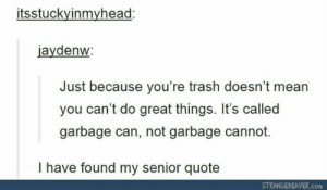 Trash, Mean, and Quote: itsstuckyinmyhead:  jaydenw  Just because you're trash doesn't mean  you can't do great things. It's called  garbage can, not garbage cannot.  I have found my senior quote  STRANGEBEAVER.con Truly inspiring