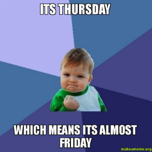 d7e693d3 Friday, Funny, and Meme: İTSTHURSDAY WHICH MEANS ITS ALMOST FRIDAY  makeameme.org