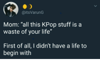 "Life, Stuff, and Mom: @itsVarunG  Mom: ""all this KPop stuff is a  waste of your life""  First of all, I didn't have a life to  begin with"