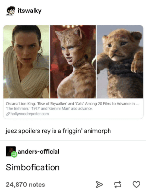 An evolution: itswalky  Loncoyna  Oscars: 'Lion King, 'Rise of Skywalker' and 'Cats' Among 20 Films to Advance in .  'The Irishman,' '1917' and 'Gemini Man' also advance.  S hollywoodreporter.com  jeez spoilers rey is a friggin' animorph  anders-official  Simbofication  24,870 notes An evolution